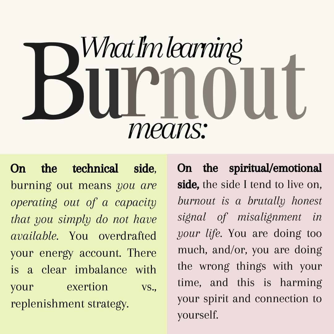 On the technical side, burning out means you are operating out of a capacity that you simply do not have available.You overdrafted your energy account. There is a clear imbalance with your exertion vs., replenishment strategy.  On the spiritual/emotional side, the side I tend to live on, burnout is a brutally honest signal of misalignment in your life. You are doing too much, and/or, you are doing the wrong things with your time, and this is harming your spirit and connection to yourself.